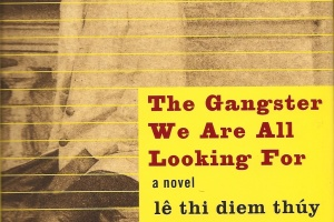 The Gangster We Are All Looking For: A Novel by lê thi diem thúy [in AsianWeek]