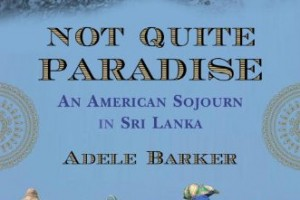 Not Quite Paradise: An American Sojourn in Sri Lanka by Adele Barker [in Christian Science Monitor]