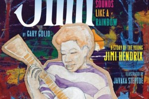 Jimi: Sounds Like a Rainbow   A Story of the Young Jimi Hendrix by Gary Golio, illustrated by JavakaSteptoe