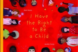 I Have the Right to Be a Child by Alain Serres, illustrated by Aurélia Fronty, translated by Helen Mixter