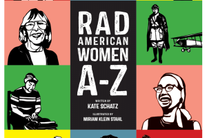 Rad American Women A-Z: Rebels, Trailblazers, and Visionaries Who Shaped Our History . . . and Our Future! by Kate Schatz, illustrated by Miriam Klein Stahl