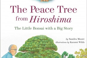 The Peace Tree from Hiroshima: The Little Bonsai with a Big Story by Sandra Moore, illustrated by Kazumi Wilds