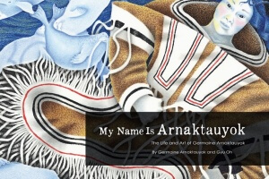 My Name Is Arnaktauyok: The Life and Art of Germaine Arnaktauyok by Germaine Arnaktauyok and Gyu Oh