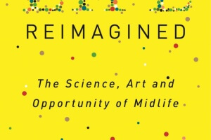 Life Reimagined: The Science, Art, and Opportunity of Midlife by Barbara Bradley Hagerty [in Library Journal]