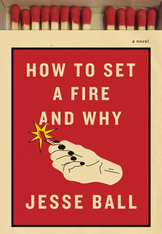 How to Set a Fire and Why by Jesse Ball on BookDragon via LJ