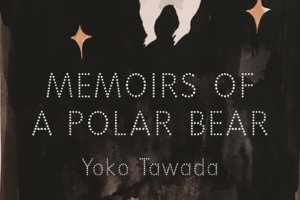 Memoirs of a Polar Bear by Yoko Tawada, translated by Susan Bernofsky [in Booklist]