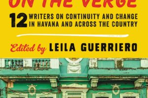 Cuba on the Verge: 12 Writers on Continuity and Change in Havana and Across the Country edited by Leila Guerriero [in Booklist]